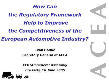 How Can the Regulatory Framework Help to Improve the Competitiveness of the European Automotive Industry? Ivan Hodac Secretary General of ACEA FEBIAC General.