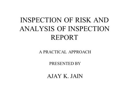 INSPECTION OF RISK AND ANALYSIS OF INSPECTION REPORT A PRACTICAL APPROACH PRESENTED BY AJAY K. JAIN.