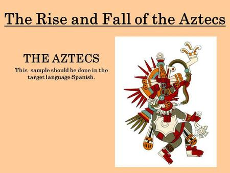 The Rise and Fall of the Aztecs THE AZTECS This sample should be done in the target language Spanish.