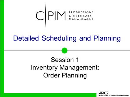 Detailed Scheduling and Planning Session 1 Inventory Management: Order Planning.