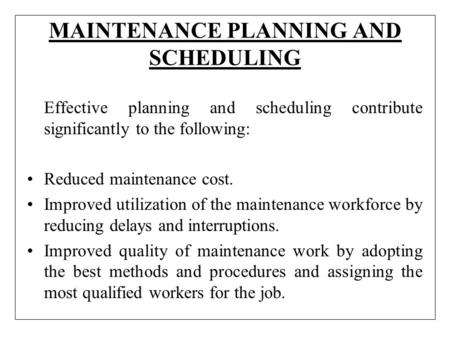 MAINTENANCE PLANNING AND SCHEDULING Effective planning and scheduling contribute significantly to the following: Reduced maintenance cost. Improved utilization.