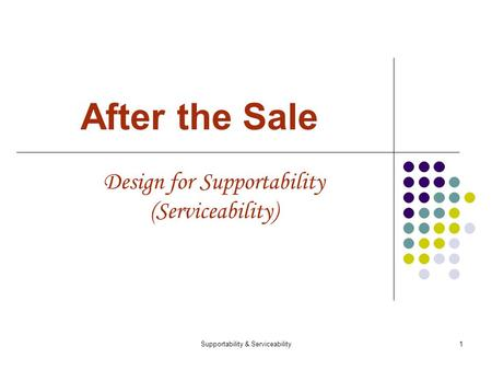 Supportability & Serviceability1 After the Sale Design for Supportability (Serviceability)