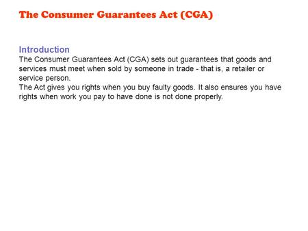 Introduction The Consumer Guarantees Act (CGA) sets out guarantees that goods and services must meet when sold by someone in trade - that is, a retailer.