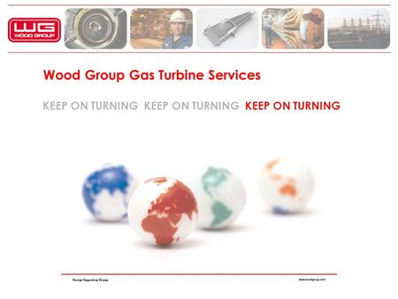 Wood Group Gas Turbine Services KEEP ON TURNING KEEP ON TURNING KEEP ON TURNING.