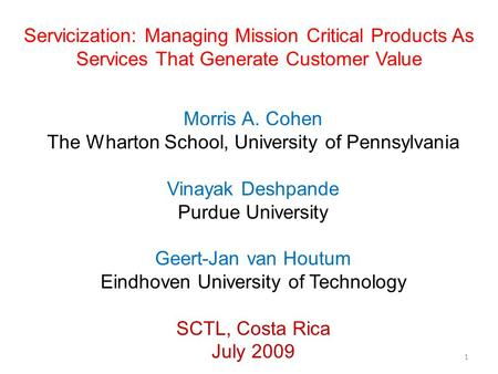 Servicization: Managing Mission Critical Products As Services That Generate Customer Value Morris A. Cohen The Wharton School, University of Pennsylvania.