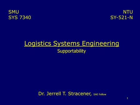 1 Logistics Systems Engineering Supportability NTU SY-521-N SMU SYS 7340 Dr. Jerrell T. Stracener, SAE Fellow.