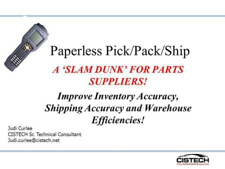 Paperless Pick/Pack/Ship A SLAM DUNK FOR PARTS SUPPLIERS! Improve Inventory Accuracy, Shipping Accuracy and Warehouse Efficiencies! Judi Curlee CISTECH.