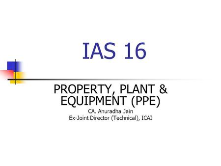 IAS 16 PROPERTY, PLANT & EQUIPMENT (PPE) CA. Anuradha Jain Ex-Joint Director (Technical), ICAI.