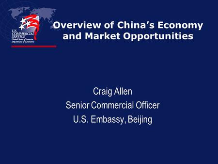 Overview of Chinas Economy and Market Opportunities Craig Allen Senior Commercial Officer U.S. Embassy, Beijing.