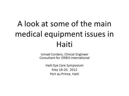 A look at some of the main medical equipment issues in Haiti Ismael Cordero, Clinical Engineer Consultant for ORBIS International Haiti Eye Care Symposium.
