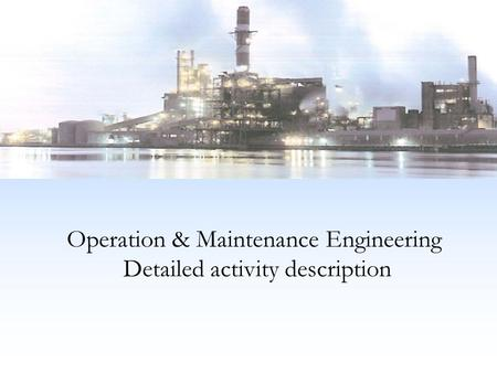Operation & Maintenance Engineering Detailed activity description