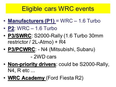 Eligible cars WRC events Manufacturers (P1)Manufacturers (P1) = WRC – 1.6 Turbo P2P2: WRC – 1.6 Turbo P3/SWRCP3/SWRC: S2000-Rally (1.6 Turbo 30mm restrictor.
