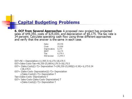 1 Capital Budgeting Problems 6. OCF from Several Approaches A proposed new project has projected sales of $49,350, costs of $25,000, and depreciation of.