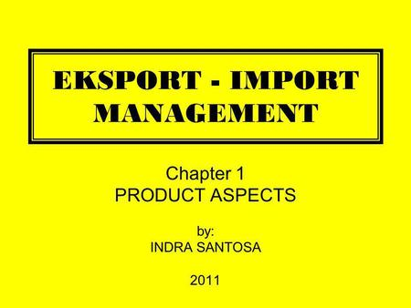 EKSPORT - IMPORT MANAGEMENT Chapter 1 PRODUCT ASPECTS by: INDRA SANTOSA 2011.