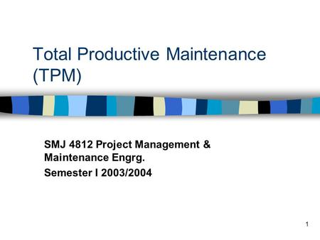 1 Total Productive Maintenance (TPM) SMJ 4812 Project Management & Maintenance Engrg. Semester I 2003/2004.