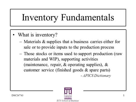 11DSCI4743 Inventory Fundamentals What is inventory? –Materials & supplies that a business carries either for sale or to provide inputs to the production.