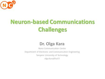 Neuron-based Communications Challenges Dr. Olga Kara Nano Communication Centre Department of Electronic and Communication Engineering Tampere University.