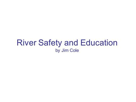 River Safety and Education by Jim Cole. River Safety and Education Background Past President and current Membership Chairperson of RICKA. ACA Certified.