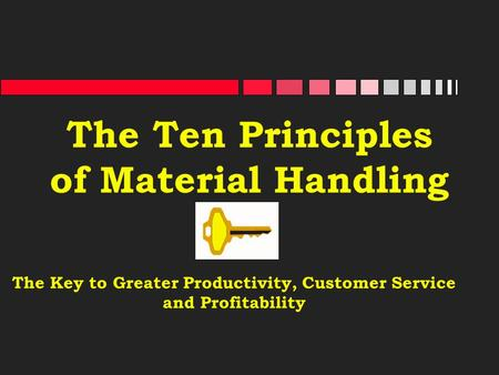 The Ten Principles of Material Handling The Key to Greater Productivity, Customer Service and Profitability.