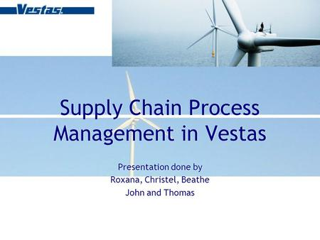Supply Chain Process Management in Vestas Presentation done by Roxana, Christel, Beathe John and Thomas Presentation done by Roxana, Christel, Beathe John.