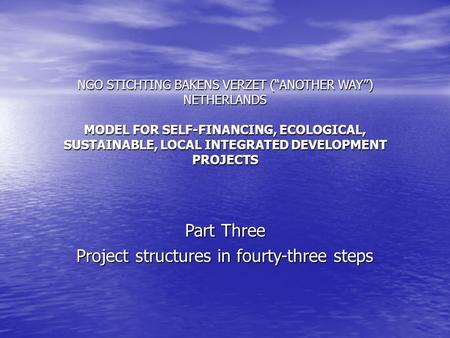 NGO STICHTING BAKENS VERZET (ANOTHER WAY) NETHERLANDS MODEL FOR SELF-FINANCING, ECOLOGICAL, SUSTAINABLE, LOCAL INTEGRATED DEVELOPMENT PROJECTS Part Three.