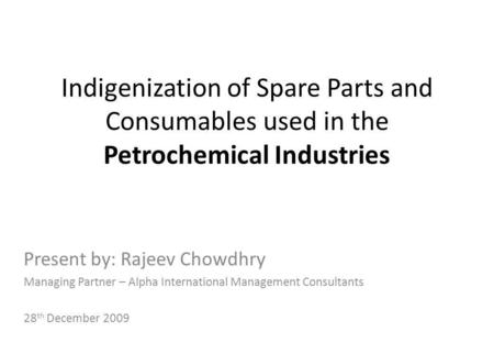 Indigenization of Spare Parts and Consumables used in the Petrochemical Industries Present by: Rajeev Chowdhry Managing Partner – Alpha International Management.