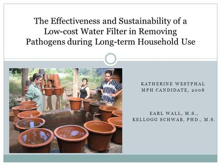 KATHERINE WESTPHAL MPH CANDIDATE, 2008 The Effectiveness and Sustainability of a Low-cost Water Filter in Removing Pathogens during Long-term Household.