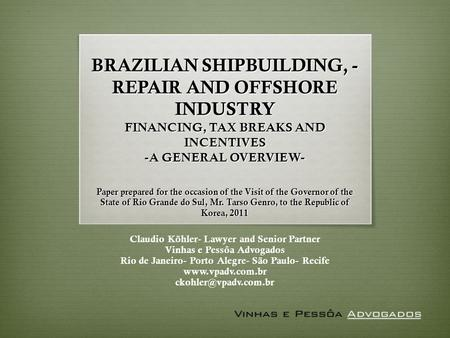 BRAZILIAN SHIPBUILDING, - REPAIR AND OFFSHORE INDUSTRY FINANCING, TAX BREAKS AND INCENTIVES -A GENERAL OVERVIEW- Paper prepared for the occasion of the.