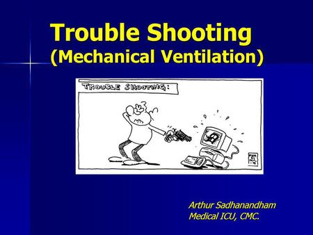 Trouble Shooting (Mechanical Ventilation) Arthur Sadhanandham Medical ICU, CMC.