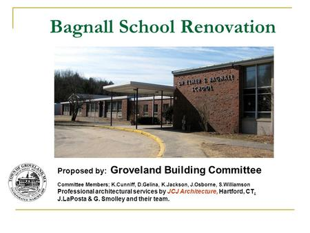 Bagnall School Renovation Proposed by: Groveland Building Committee Committee Members; K.Cunniff, D.Gelina, K.Jackson, J.Osborne, S.Williamson Professional.