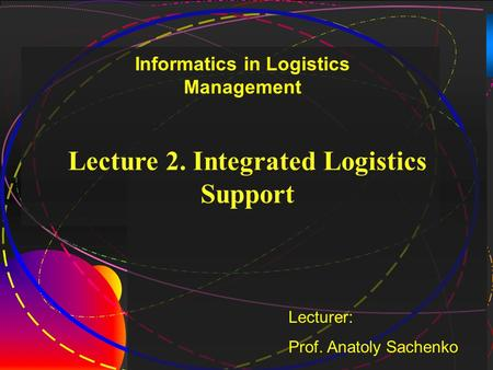 1 Lecture 2. Integrated Logistics Support Lecturer: Prof. Anatoly Sachenko Informatics in Logistics Management.