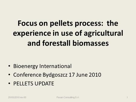 Focus on pellets process: the experience in use of agricultural and forestall biomasses Bioenergy International Conference Bydgoszcz 17 June 2010 PELLETS.