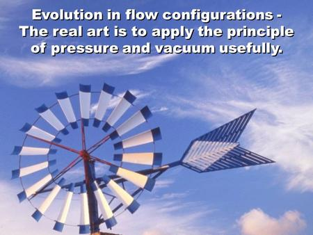 Evolution in flow configurations - The real art is to apply the principle of pressure and vacuum usefully.
