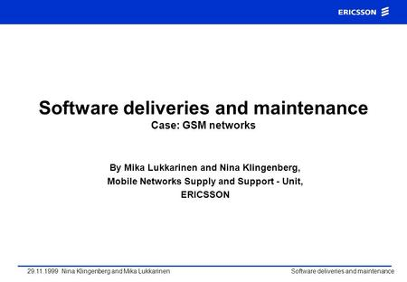 29.11.1999 Nina Klingenberg and Mika Lukkarinen Software deliveries and maintenance Software deliveries and maintenance Case: GSM networks By Mika Lukkarinen.