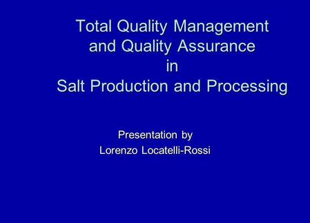 Total Quality Management and Quality Assurance in Salt Production and Processing Presentation by Lorenzo Locatelli-Rossi.