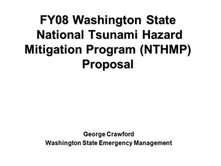 FY08 Washington State National Tsunami Hazard Mitigation Program (NTHMP) Proposal George Crawford Washington State Emergency Management.