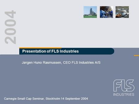 FLS Industries A/S Carnegie Small Cap Seminar, Stockholm 14 September 2004 FLS Industries A/S Carnegie Small Cap Seminar 14 September 2004 Stockholm 2004.
