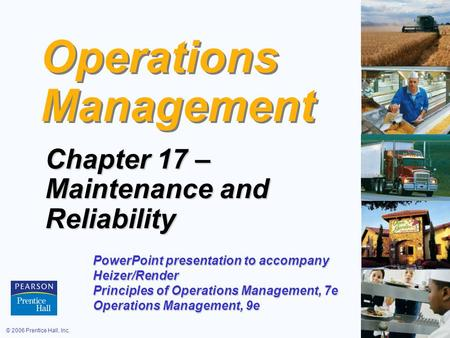 © 2006 Prentice Hall, Inc.17 – 1 Operations Management Chapter 17 – Maintenance and Reliability PowerPoint presentation to accompany Heizer/Render Principles.