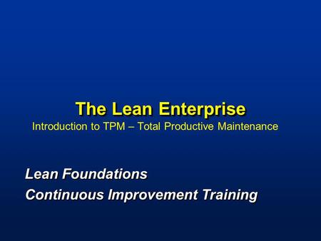 The Lean Enterprise Introduction to TPM – Total Productive Maintenance Lean Foundations Continuous Improvement Training Lean Foundations Continuous Improvement.