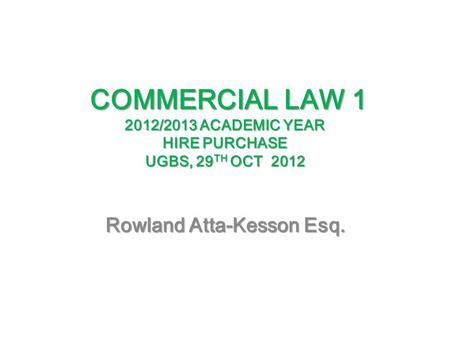 COMMERCIAL LAW 1 2012/2013 ACADEMIC YEAR HIRE PURCHASE UGBS, 29 TH OCT 2012 COMMERCIAL LAW 1 2012/2013 ACADEMIC YEAR HIRE PURCHASE UGBS, 29 TH OCT 2012.