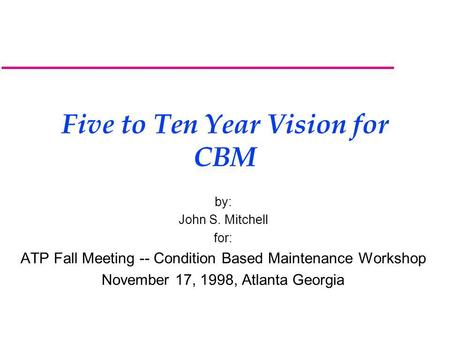 Five to Ten Year Vision for CBM by: John S. Mitchell for: ATP Fall Meeting -- Condition Based Maintenance Workshop November 17, 1998, Atlanta Georgia.