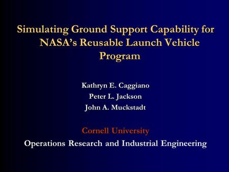 Simulating Ground Support Capability for NASAs Reusable Launch Vehicle Program Kathryn E. Caggiano Peter L. Jackson John A. Muckstadt Cornell University.