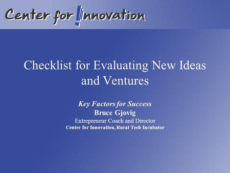 Checklist for Evaluating New Ideas and Ventures Key Factors for Success Bruce Gjovig Entrepreneur Coach and Director Center for Innovation, Rural Tech.