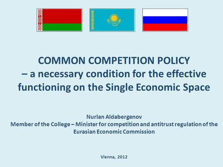 COMMON COMPETITION POLICY – a necessary condition for the effective functioning on the Single Economic Space Nurlan Aldabergenov Member of the College.