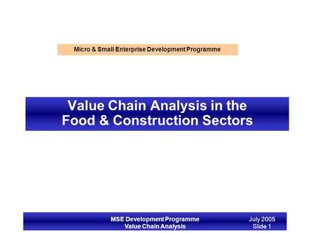 MSE Development Programme Value Chain Analysis July 2005 Slide 1 Value Chain Analysis in the Food & Construction Sectors Micro & Small Enterprise Development.