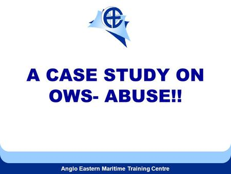 Anglo Eastern Maritime Training Centre A CASE STUDY ON OWS- ABUSE!!