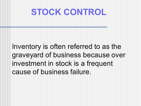 Inventory is often referred to as the graveyard of business because over investment in stock is a frequent cause of business failure. STOCK CONTROL.