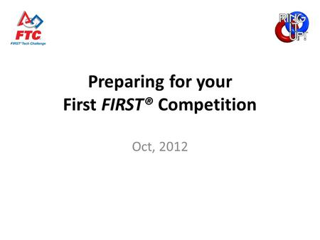 Preparing for your First FIRST® Competition Oct, 2012.