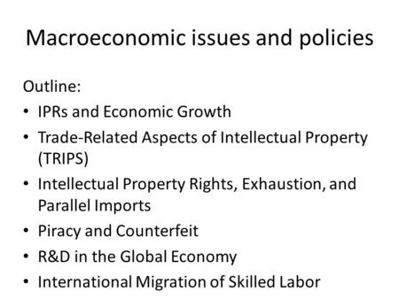 Macroeconomic issues and policies Outline: IPRs and Economic Growth Trade-Related Aspects of Intellectual Property (TRIPS) Intellectual Property Rights,