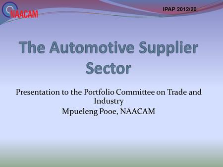 Presentation to the Portfolio Committee on Trade and Industry Mpueleng Pooe, NAACAM IPAP 2012/20.
